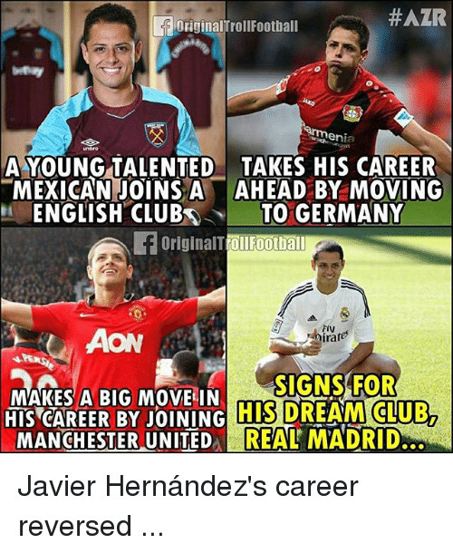 Club, Memes, and Real Madrid:  #AZR  OriginalTrollFootball  A YOUNGTALENTED TAKES HIS CAREER  MEXICAN JOINS A AHEAD BY MOVING  ENGLISH CLUBTO GERMANY  OriginalTrollFootball  Dirates  SIGNS FOR  MAKES A BIG MOVE IN  HIS CAREER BYJOINING  HIS  DREAM CLUB,  MANCHESTER UNITED REAL MADRID Javier Hernández's career reversed ...
