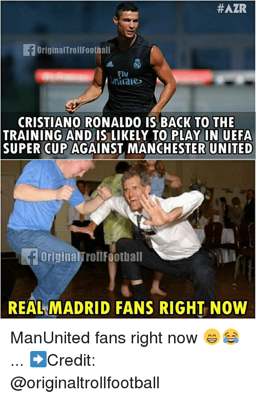 Cristiano Ronaldo, Memes, and Real Madrid:  #AZR  OriginalTrollFootball  Flu  tiraie  CRISTIANO RONALDO IS BACK TO THE  TRAINING AND IS LIKELY TO PLAY IN UEFA  SUPER CUP AGAINST MANCHESTER UNITED  Original TrollFootball  REAL MADRID FANS RIGHT NOW ManUnited fans right now 😁😂 ... ➡️Credit: @originaltrollfootball
