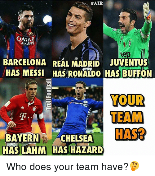 Memes, 🤖, and Qatar Airways:  #AZR  QATAR  AIRWAYS  BARCELONA REAL MADRID JUVENTUS  HAS MESSI 'HAS RONALDO HAS BUFFON  YOUR  TEAM  BAYERN  CHELSEA  HAS  HAS LAHM HAS HAZARD Who does your team have?🤔