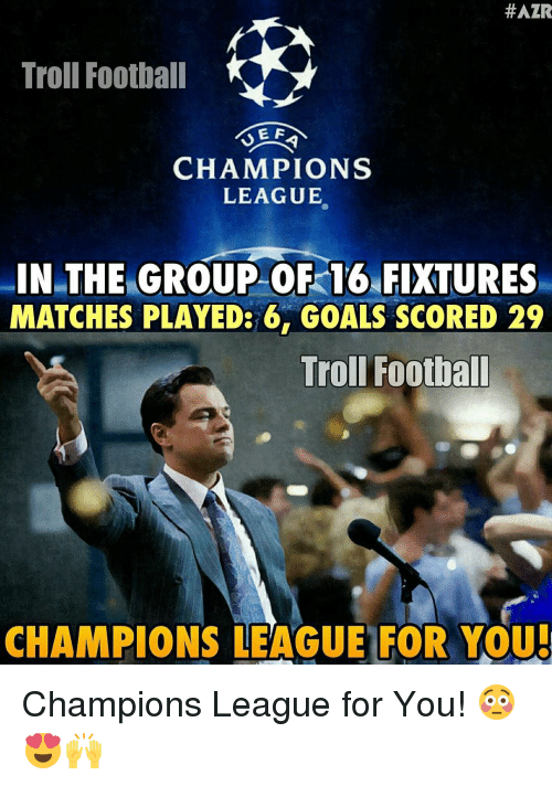 Goals, Memes, and Troll:  #AZR  Troll Football  E F  CHAMPIONS  LEAGUE  IN THE GROUP OF 16 FIXTURES  MATCHES PLAYED: 6. GOALS SCORED 29  Troll Footbal  CHAMPIONS LEAGUE FOR YOU Champions League for You! 😳😍🙌