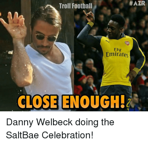 Saltbae:  #AZR  Troll Football  Emirates  CLOSE ENOUGHA Danny Welbeck doing the SaltBae Celebration!