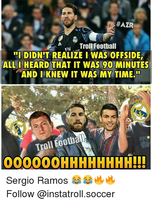 "Football, Memes, and Soccer:  #AZR  Troll Football  FIN  ""I DIDNIT REALIZE I WAS OFFSIDE  ALL I HEARD THAT IT WAS 90 MINUTES  AND I KNEW IT WAS MY TIME.  football  Troll OOOOOOHHHHHHHH!!! Sergio Ramos 😂😂🔥🔥 Follow @instatroll.soccer"