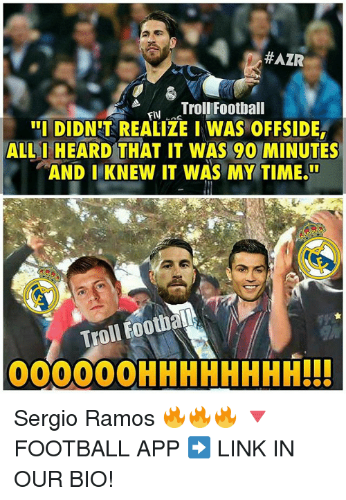 Football, Memes, and Troll:  #AZR  Troll Football  'I DIDNIT REALIZE I WAS OFFSIDE  ALL I HEARD THAT IT WAS 90 MINUTES  AND I KNEW IT WAS MY TIME.UU  Troll Football  OOOOOOHHHHHHHHI!! Sergio Ramos 🔥🔥🔥 🔻FOOTBALL APP ➡️ LINK IN OUR BIO!