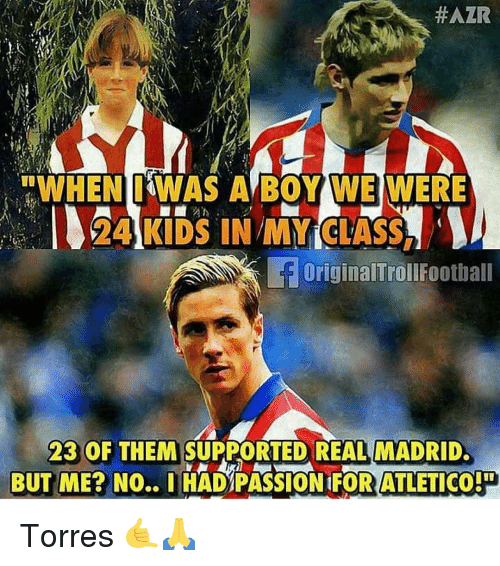 """torres:  #AZR  """"WHEN IWAS A BOY WE WERE  24 KIDS IN MY CTASS,  OriginalTrollfootball  23 OF THEM SUPPORTED REAL MADRID  BUT ME? NO.. IHAD PASSION 1FOR ATLETICO Torres 🤙🙏"""
