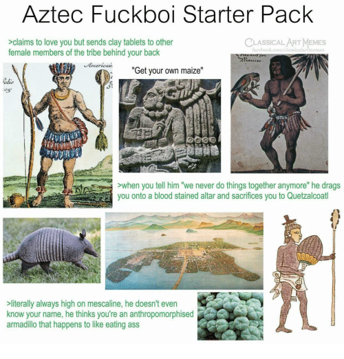 "Aztec: Aztec Fuckboi Starter Pack  CLASSICALART MEMES  >claims to love you but sends clay tablets to other  female members of the tribe behind your back  acebook.com/elassicalartinemes  ""  Get your own maize  ""  ohs  ALLE  >when you tell him ""we never do things together anymore"" he drags  you onto a blood stained altar and sacrifices you to Quetzalcoatl  literally always high on mescaline, he doesn't even  know your name, he thinks you're an anthropomorphised  armadillo that happens to like eating ass"