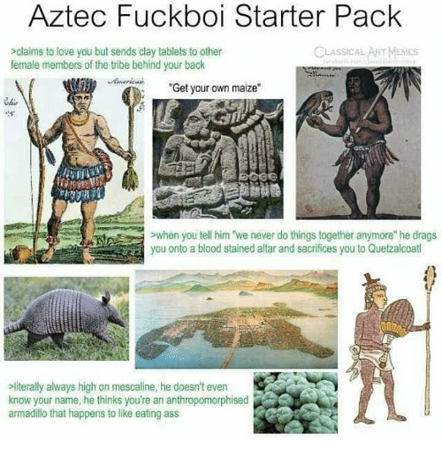 "Aztec: Aztec Fuckboi Starter Pack  sclaims to love you but sends clay tablets to other  female members of the tribe behind your back  CLASSICAL ARTMEMES  Aericna  ""Get your own maize""  he  >when you tell him we never do things together anymore he drags  you onto a blood stained altar and sacrifices you to Quetzalcoatl  literally always high on mescaline, he doesn't even  know your name, he thinks you're an anthropomorphised  armadilo that happens to like eating ass"