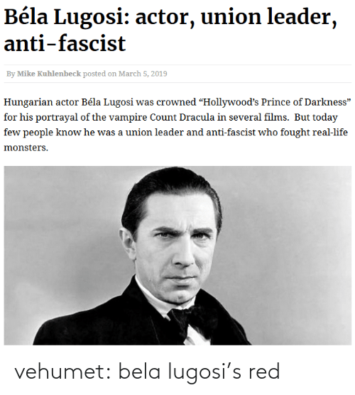 "monsters: Béla Lugosi: actor, union leader,  anti-fascist  By Mike Kuhlenbeck posted on March 5, 2019  Hungarian actor Béla Lugosi was crowned ""Hollywood's Prince of Darkness""  for his portrayal of the vampire Count Dracula in several films. But today  few people know he was a union leader and anti-fascist who fought real-life  monsters. vehumet:  bela lugosi's red"