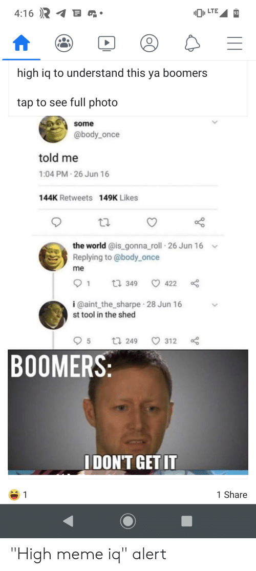 """high meme: B  4:16  LTE  93  high iq to understand this ya boomers  tap to see full photo  some  @body_once  told me  1:04 PM 26 Jun 16  144K Retweets 149K Likes  the world @is_gonna_roll 26 Jun 16  Replying to @body once  me  t 349  422  1  i @aint_the_sharpe 28 Jun 16  st tool in the shed  t 249  5  312  BOOMERS:  IDON'T GET IT  1 Share  1 """"High meme iq"""" alert"""
