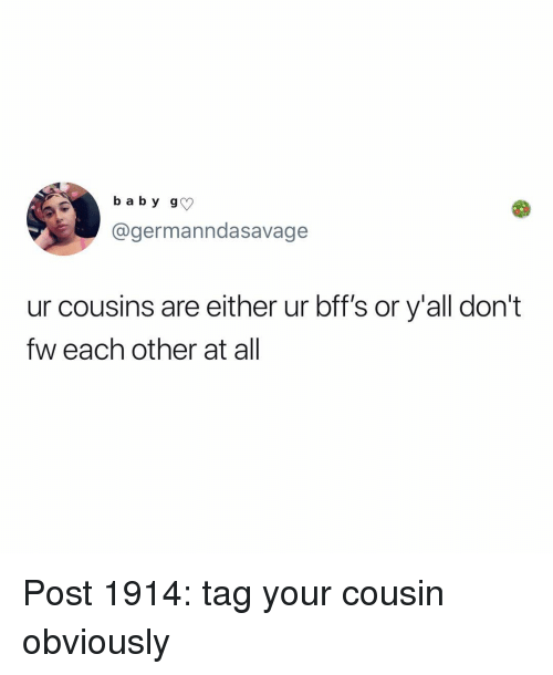 bffs: b a b y g  @germanndasavage  ur cousins are either ur bff's or y'all dont  fw each other at all Post 1914: tag your cousin obviously