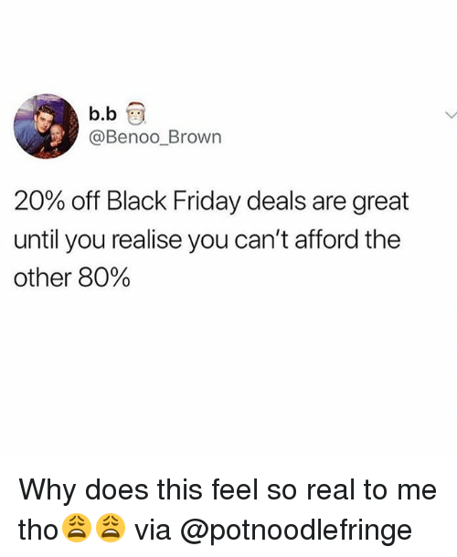 Black Friday, Friday, and Funny: b.b  @Benoo_Brown  20% off Black Friday deals are great  until you realise you can't afford the  other 80% Why does this feel so real to me tho😩😩 via @potnoodlefringe