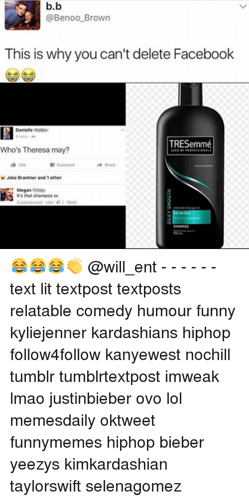 Memes, 🤖, and Ovo: b.b  @Benoo Brown  This is why you can't delete Facebook  TRESemmé  Who's Theresa may?  Share  e Jake Brantner and 1  other  Megan  It's that shampoo  x 😂😂😂👏 @will_ent - - - - - - text lit textpost textposts relatable comedy humour funny kyliejenner kardashians hiphop follow4follow kanyewest nochill tumblr tumblrtextpost imweak lmao justinbieber ovo lol memesdaily oktweet funnymemes hiphop bieber yeezys kimkardashian taylorswift selenagomez