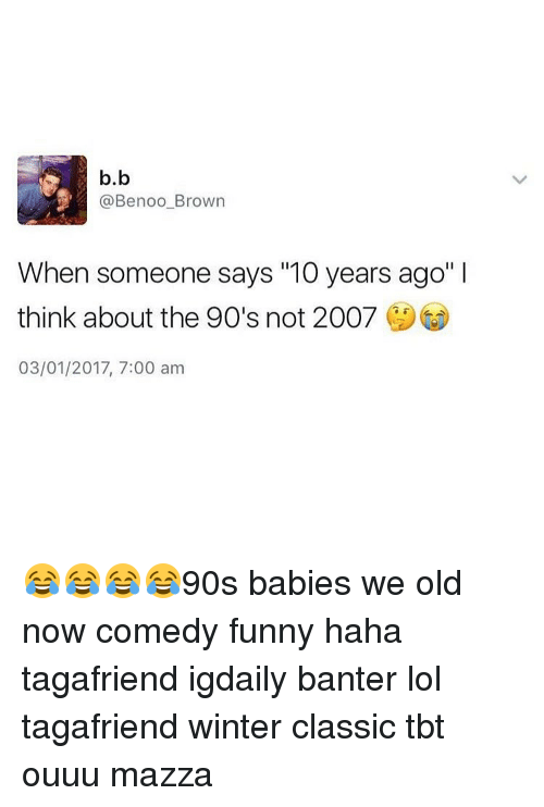 """Memes, Browns, and Classical: b.b  Benoo Brown  When someone says """"10 years ago""""  think about the 90's not 2007  03/01/2017, 7:00 am 😂😂😂😂90s babies we old now comedy funny haha tagafriend igdaily banter lol tagafriend winter classic tbt ouuu mazza"""