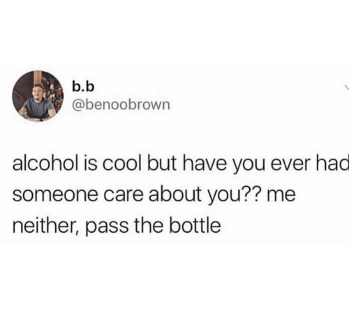 Pass The: b.b  @benoobrown  alcohol is cool but have you ever had  someone care about you?? me  neither, pass the bottle