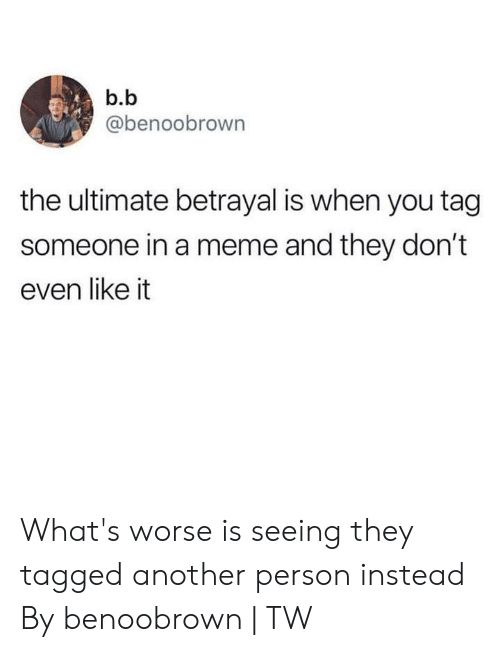 Tag Someone: b.b  @benoobrown  the ultimate betrayal is when you tag  someone in a meme and they don't  even like it What's worse is seeing they tagged another person instead  By benoobrown | TW