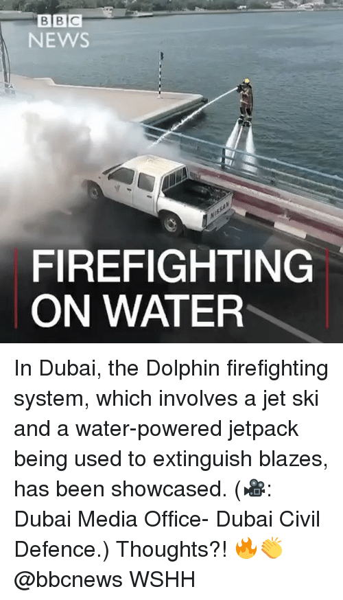 Dolphin: B B C  NEWS  FIREFIGHTING  ON WATER In Dubai, the Dolphin firefighting system, which involves a jet ski and a water-powered jetpack being used to extinguish blazes, has been showcased. (🎥: Dubai Media Office- Dubai Civil Defence.) Thoughts?! 🔥👏 @bbcnews WSHH