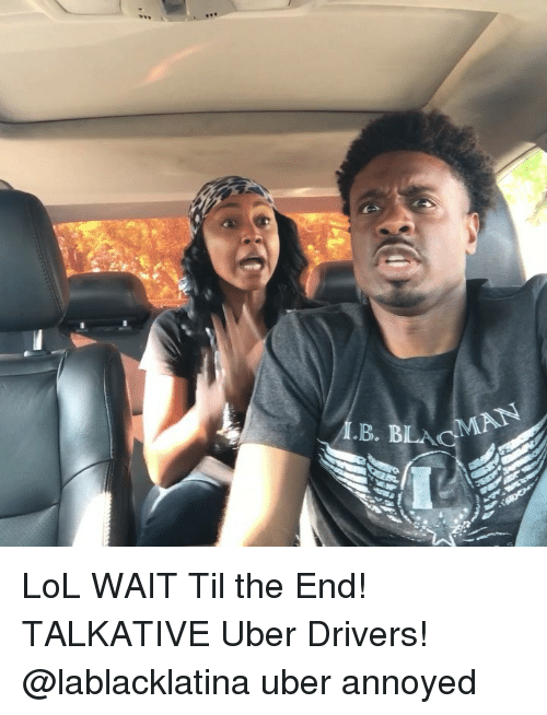Lol, Memes, and Uber: B. BLA  AN LoL WAIT Til the End! TALKATIVE Uber Drivers! @lablacklatina uber annoyed
