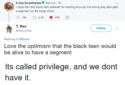 Optimism: b-boy bouiebaisse@jbouie 6h  i hope the next black teen arrested for looking at a cop the wrong way also gets  a segment on the today show  194  6.1 27K  T. Rev  @TrevvyTrev  Follow  Replying to @jbouie  Love the optimism that the black teen would  be alive to have a segment Its called privilege, and we dont have it.