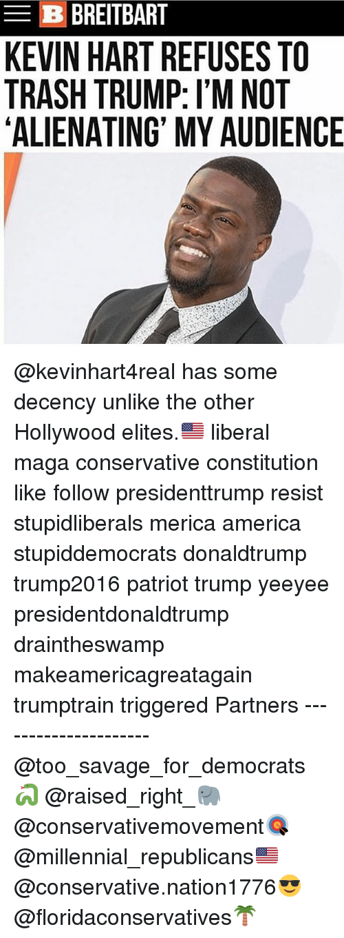 America, Kevin Hart, and Memes: B BREITBART  KEVIN HART REFUSES TO  TRASH TRUMP: I'M NOT  ALIENATING' MY AUDIENCE @kevinhart4real has some decency unlike the other Hollywood elites.🇺🇸 liberal maga conservative constitution like follow presidenttrump resist stupidliberals merica america stupiddemocrats donaldtrump trump2016 patriot trump yeeyee presidentdonaldtrump draintheswamp makeamericagreatagain trumptrain triggered Partners --------------------- @too_savage_for_democrats🐍 @raised_right_🐘 @conservativemovement🎯 @millennial_republicans🇺🇸 @conservative.nation1776😎 @floridaconservatives🌴