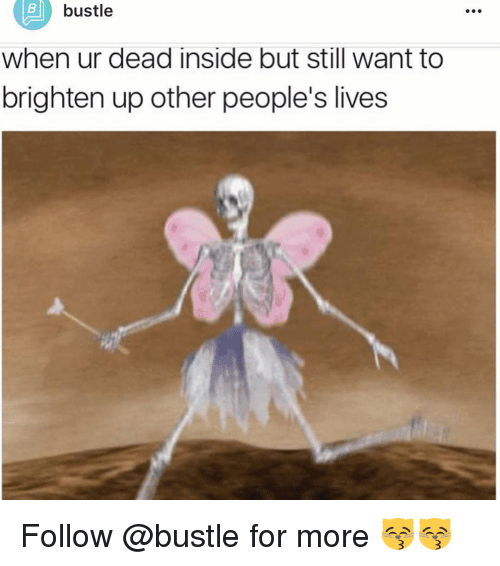 Memes, 🤖, and Dead Inside: B bustle  when ur dead inside but still want to  brighten up other people's lives Follow @bustle for more 😽😽