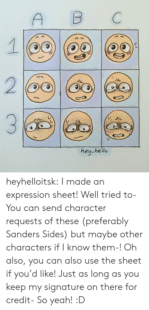 So Yeah: B  C  2  hey-he'lle heyhelloitsk:  I made an expression sheet! Well tried to- You can send character requests of these (preferably Sanders Sides) but maybe other characters if I know them-!  Oh also, you can also use the sheet if you'd like! Just as long as you keep my signature on there for credit- So yeah! :D