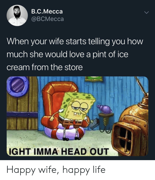 of ice: B.C.Mecca  @BCMecca  When your wife starts telling you how  much she would love a pint of ice  cream from the store  IGHT IMMA HEAD OUT Happy wife, happy life