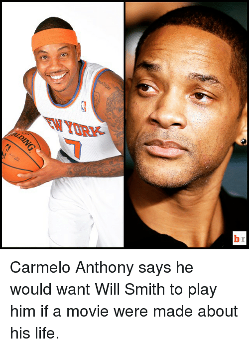 Carmelo Anthony, Life, and Movies: b Carmelo Anthony says he would want Will Smith to play him if a movie were made about his life.