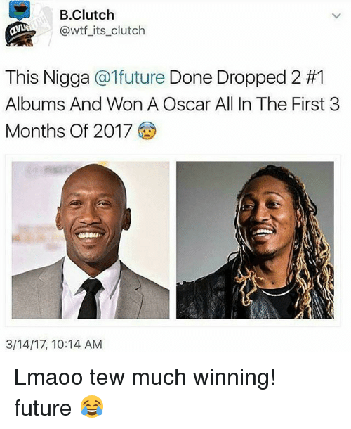 Tew Much: B. Clutch  @wtf its clutch  This Nigga  @1future Done Dropped 2 #1  Albums And Won A Oscar All In The First 3  Months of 2017  3/14/17, 10:14 AM Lmaoo tew much winning! future 😂