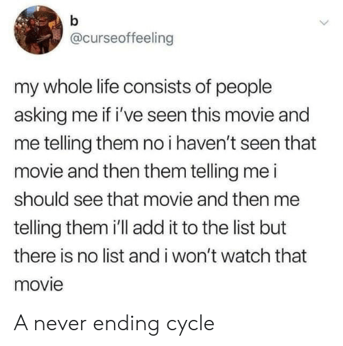 Never Ending: b  @curseoffeeling  my whole life consists of people  asking me if i've seen this movie and  me telling them no i haven't seen that  movie and then them telling me i  should see that movie and then me  telling them 'll add it to the list but  there is no list and i won't watch that  movie A never ending cycle