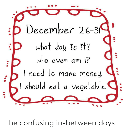 l&i: :b December 26-319  what day is it?  who even am l?  I need to make money.  I should eat a vegetable.  •.. The confusing in-between days