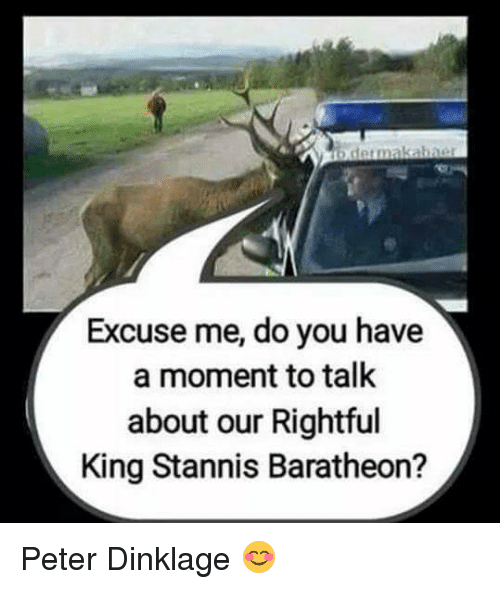 stannis baratheon: b dermakabner  Excuse me, do you have  a moment to talk  about our Rightful  King Stannis Baratheon? Peter Dinklage 😊