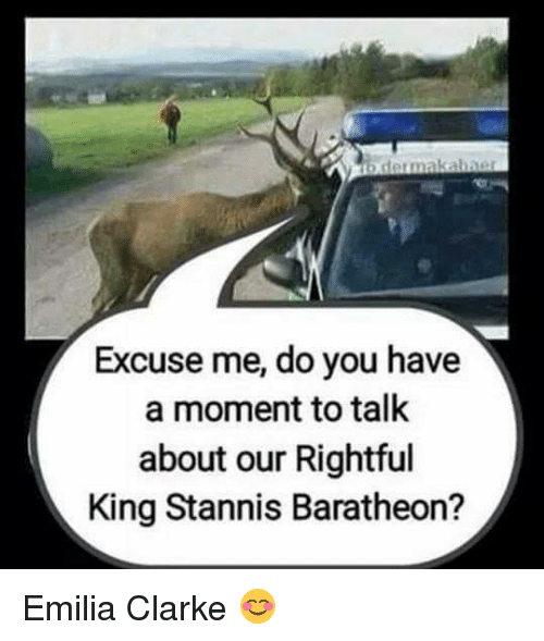 stannis baratheon: b dermakabner  Excuse me, do you have  a moment to talk  about our Rightful  King Stannis Baratheon? Emilia Clarke 😊