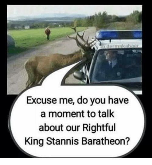 baratheon: b dermakabner  Excuse me, do you have  a moment to talk  about our Rightful  King Stannis Baratheon?