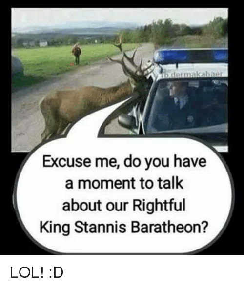 stannis baratheon: b detmakabner  Excuse me, do you have  a moment to talk  about our Rightful  King Stannis Baratheon? LOL! :D