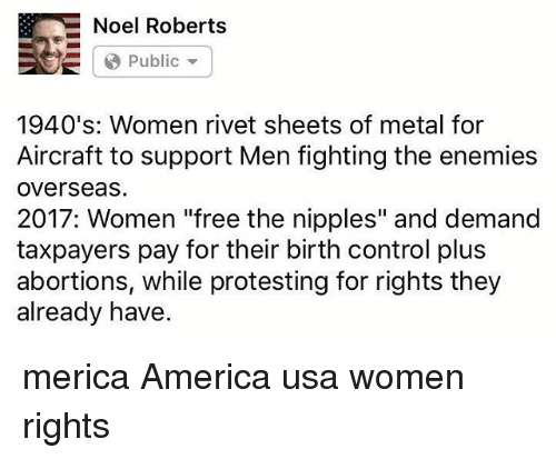 "America, Memes, and Control: B E Noel Roberts  Public  1940's: Women rivet sheets of metal for  Aircraft to support Men fighting the enemies  Overseas.  2017: Women ""free the nipples"" and demand  taxpayers pay for their birth control plus  abortions, while protesting for rights they  already have. merica America usa women rights"