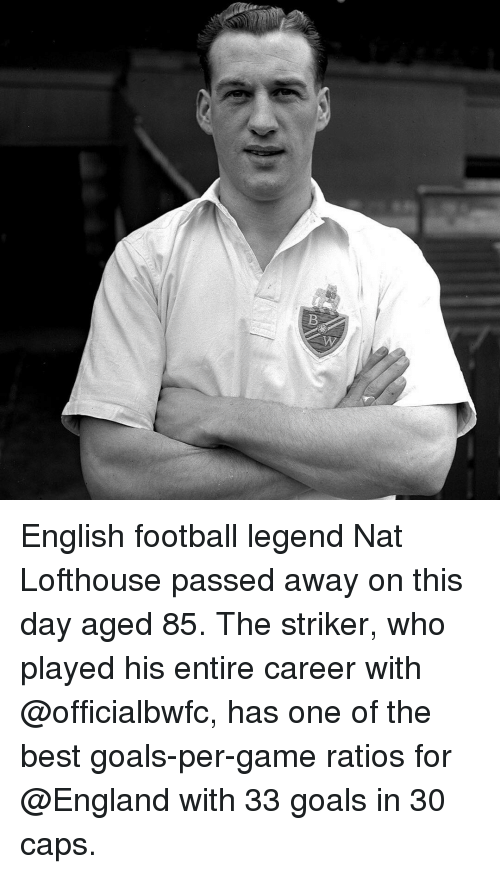 best goals: B English football legend Nat Lofthouse passed away on this day aged 85. The striker, who played his entire career with @officialbwfc, has one of the best goals-per-game ratios for @England with 33 goals in 30 caps.