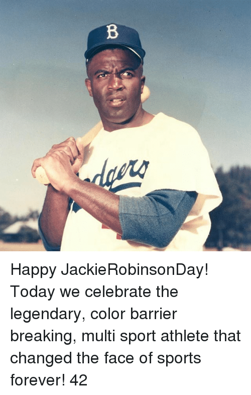 Memes, Sports, and Forever: B Happy JackieRobinsonDay! Today we celebrate the legendary, color barrier breaking, multi sport athlete that changed the face of sports forever! 42
