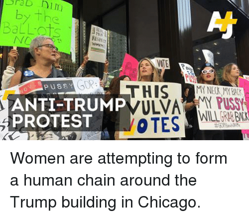 Chicago, Memes, and Protest: b him  VOTE  PUSS Y  THIS  ANTI-TRUMP  ULVA  PROTEST  VOTES Women are attempting to form a human chain around the Trump building in Chicago.