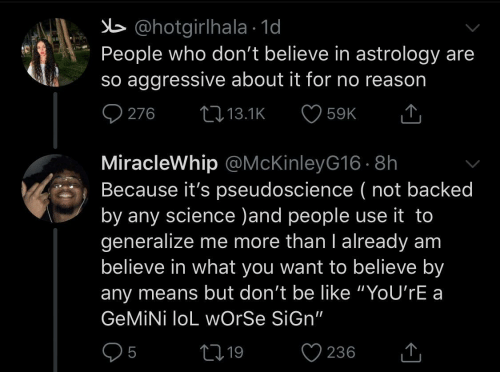 "Youre A: b @hotgirlhala · 1d  People who don't believe in astrology are  so aggressive about it for no reason  O 276  27 13.1K  59K  MiracleWhip @McKinleyG16 · 8h  Because it's pseudoscience ( not backed  by any science )and people use it to  generalize me more than I already am  believe in what you want to believe by  any means but don't be like ""YoU'rE a  GEMİNİ loL wOrSe SiGn""  05  ♡ 236  2719  <]"