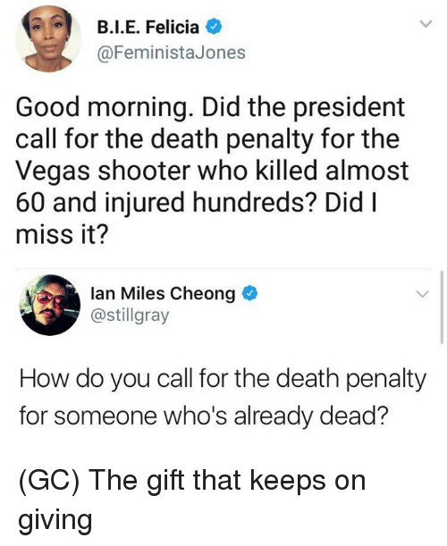 felicia: B.I.E. Felicia O  @FeministaJones  Good morning. Did the president  call for the death penalty for the  Vegas shooter who killed almost  60 and injured hundreds? DidI  miss it?  lan Miles Cheong  @stillgray  How do you call for the death penalty  for someone who's already dead? (GC) The gift that keeps on giving