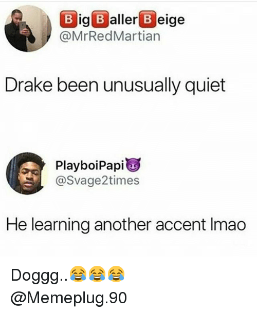 Drake, Memes, and Quiet: B ig B aller B eige  @MrRedMartian  Drake been unusually quiet  PlayboiPapi  @Svage2times  He learning another accent Imao Doggg..😂😂😂 @Memeplug.90