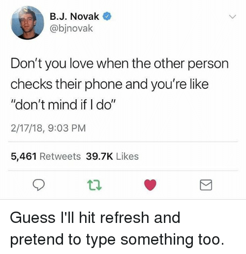 "Funny, Love, and Phone: B.J. Novak  @bjnovalk  Don't you love when the other person  checks their phone and you're like  ""don't mind if I do""  2/17/18, 9:03 PM  5,461 Retweets 39.7K Likes Guess I'll hit refresh and pretend to type something too."
