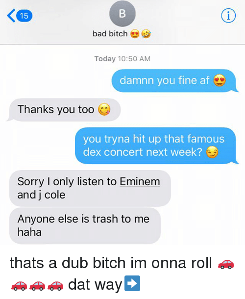 You Fine: B  K 15  bad bitch  Today 10:50 AM  damnn you fine af  Thanks you too  you tryna hit up that famous  dex concert next week?  Sorry I only listen to Eminem  and j cole  Anyone else is trash to me  haha thats a dub bitch im onna roll 🚗🚗🚗🚗 dat way➡️