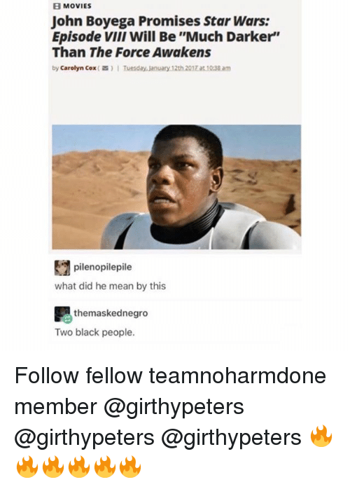 "John Boyega, Memes, and Movies: B MOVIES  John Boyega Promises Star Wars:  Episode ViiI will Be ""Much Darker""  Than The Force Awakens  by Carolyn Cox()Tuesday January 12th 2017 a 10:38 am  pilenopilepile  what did he mean by this  themaskednegro  Two black people. Follow fellow teamnoharmdone member @girthypeters @girthypeters @girthypeters 🔥🔥🔥🔥🔥🔥"