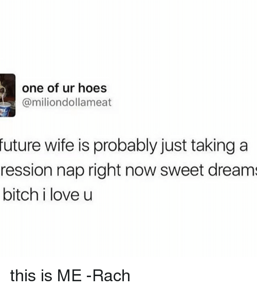 Memes, 🤖, and Nap: b one of ur hoes  (a milion dollameat  future wife is probably just taking a  ression nap right now sweet dreams  bitch i love u this is ME -Rach