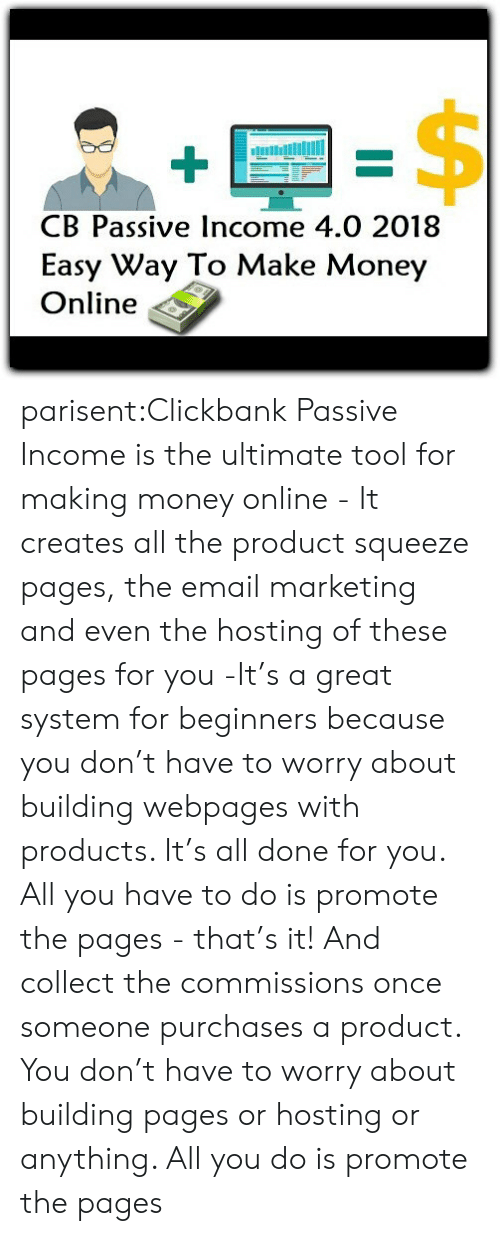 hosting: B Passive Income 4.0 2018  Easy Way To Make Money  Online parisent:Clickbank Passive Income is the ultimate tool for making money online - It creates all the product squeeze pages, the email marketing and even the hosting of these pages for you -It's a great system for beginners because you don't have to worry about building webpages with products. It's all done for you. All you have to do is promote the pages - that's it! And collect the commissions once someone purchases a product. You don't have to worry about building pages or hosting or anything. All you do is promote the pages