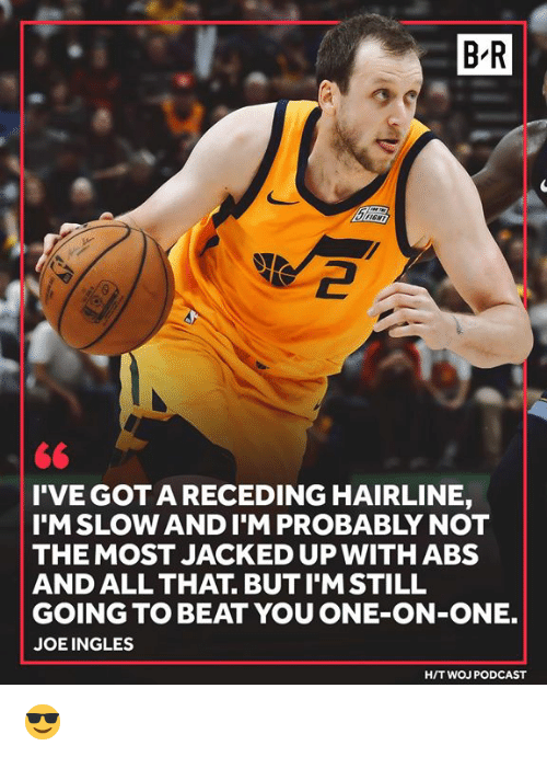 jacked: B-R  2  <6  I'VE GOTA RECEDING HAIRLINE,  I'MSLOW ANDI'M PROBABLY NOT  THE MOST JACKED UP WITHABS  AND ALL THAT. BUT I'MSTILL  GOING TO BEAT YOU ONE-ON-ONE.  JOEINGLES  H/T WOJ PODCAST 😎