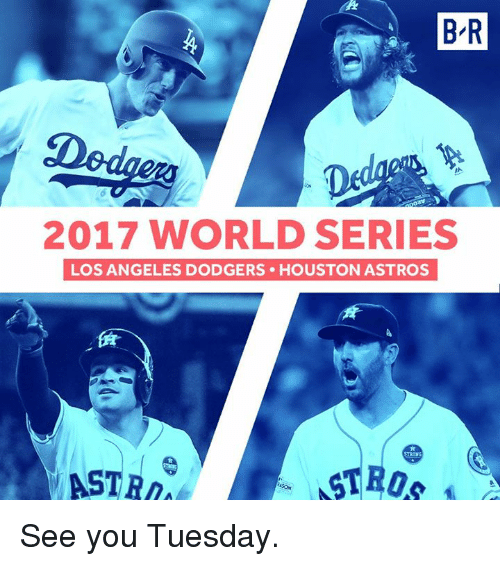 Astros: B R  2017 WORLD SERIES  LOS ANGELES DODGERS HOUSTON ASTROS  ASTR See you Tuesday.