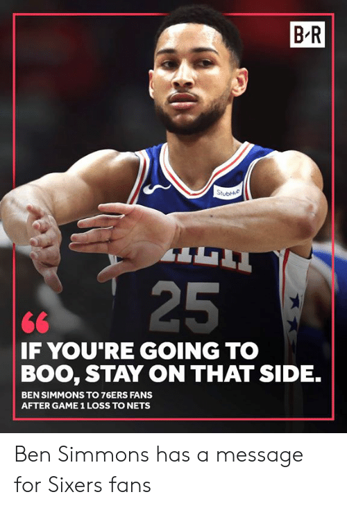 Philadelphia 76ers: B-R  25  <6  F YOU RE GOING TO  BOO, STAY ON THAT SIDE.  BEN SIMMONS TO 76ERS FANS  AFTER GAME 1 LOSS TO NETS Ben Simmons has a message for Sixers fans