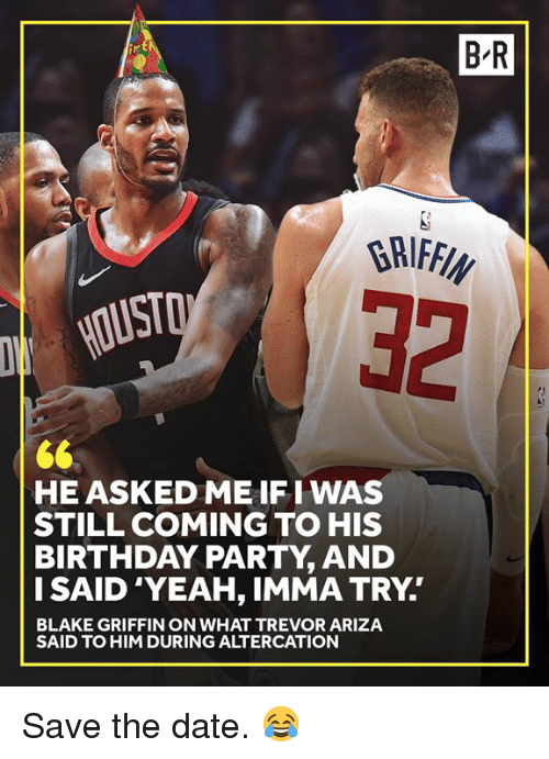 Blake Griffin: B R  32  HE ASKED ME IFI WAS  STILL COMING TO HIS  BIRTHDAY PARTY, AND  I SAID 'YEAH, IMMA TRY.  BLAKE GRIFFIN ON WHAT TREVOR ARIZA  SAID TO HIM DURING ALTERCATION Save the date. 😂