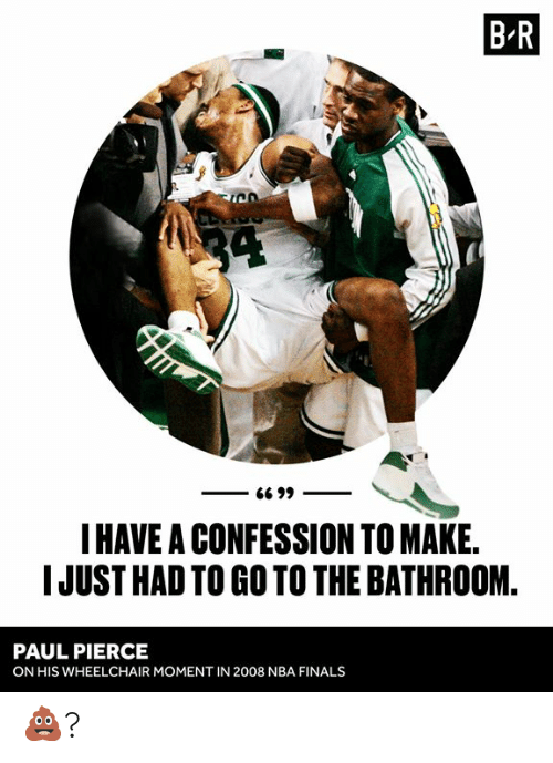 confession: B R  34  G6 99  I HAVE A CONFESSION TO MAKE.  IJUST HAD TO GO TO THE BATHROOM  PAUL PIERCE  ON HIS WHEELCHAIR MOMENT IN 2008 NBA FINALS 💩?